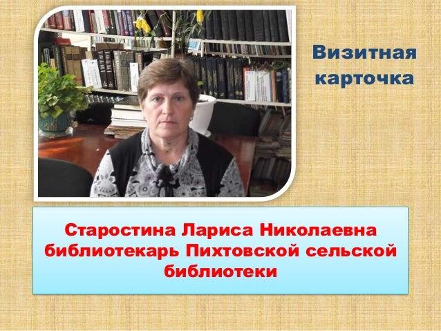 Визитная                        карточка  Старостина Лариса Николаевнабиблиотекарь Пихтовской сельской           библиотеки
