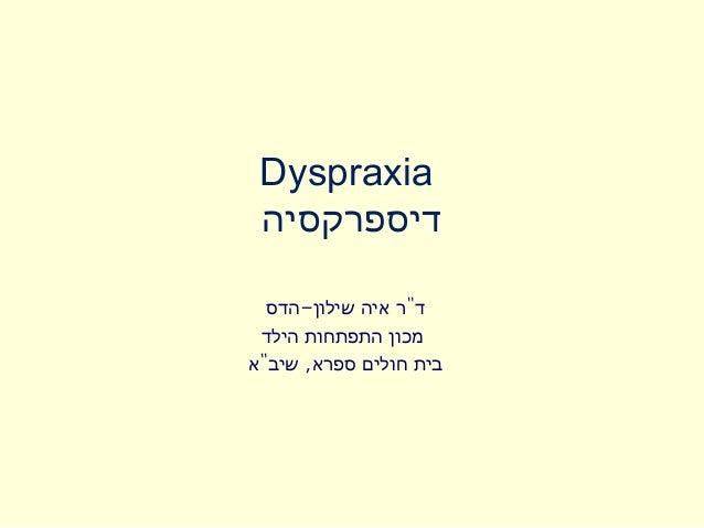"Dyspraxia דיספרקסיה  ד""ר איה שילון-הדס מכון התפתחות הילדבית חולים ספרא, שיב""א"