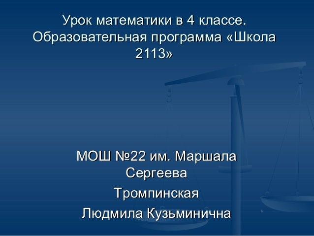Урок математики в 4 классе.Образовательная программа «Школа             2113»     МОШ №22 им. Маршала          Сергеева   ...