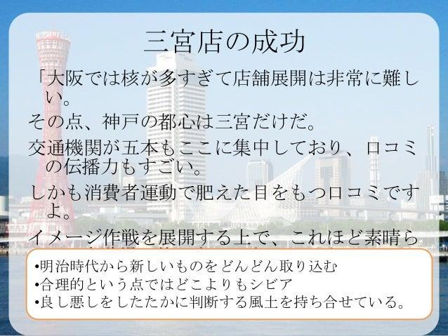 三宮店の成功「大阪では核が多すぎて店舗展開は非常に難し い。その点、神戸の都心は三宮だけだ。交通機関が五本もここに集中しており、口コミ の伝播力もすごい。しかも消費者運動で肥えた目をもつ口コミです よ。イメージ作戦を展開する上で、これほど素晴ら...