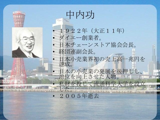 中内功• 1922年(大正11年)• ダイエー創業者。• 日本チェーンストア協会会長。• 経団連副会長。• 日本小売業界初の売上高一兆円を  達成。• 日本の小売業の発展を後押しし、  地位を向上させた人物。• 私財を投じて流通科学大学を設立 ...