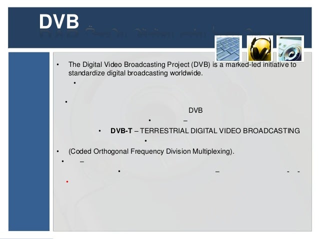 DVB •       The Digital Video Broadcasting Project (DVB) is a marked-led initiative to         standardize digital broadca...