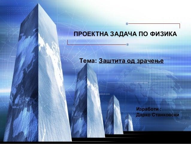 ПРОЕКТНА ЗАДАЧА ПО ФИЗИКА Тема: Заштита од зрачење                 Изработи :                 Дарко Станковски