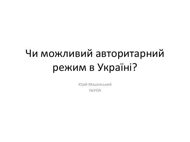 Чи можливий авторитарний     режим в Україні?         Юрій Мацієвський              НаУОА