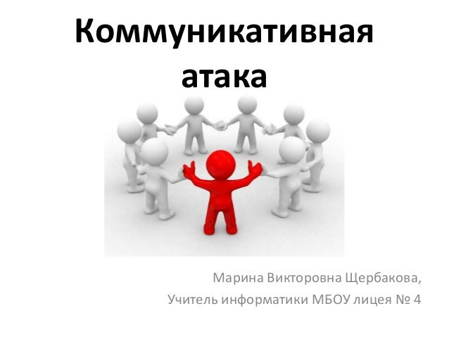 Коммуникативная     атака          Марина Викторовна Щербакова,    Учитель информатики МБОУ лицея № 4