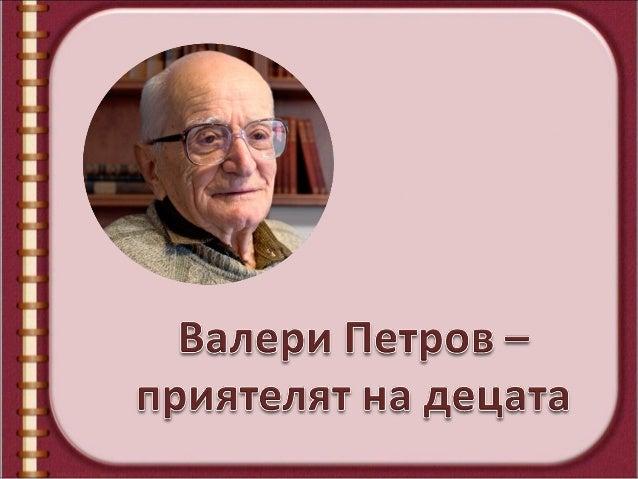 Валери Петров е български писател, преводачи сценарист, обичан от деца и възрастни. Роден ена 22 април 1920 г. Истинското ...
