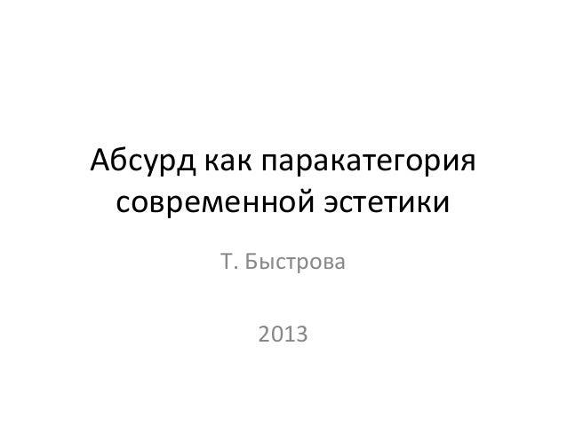 Абсурд как паракатегория современной эстетики        Т. Быстрова           2013