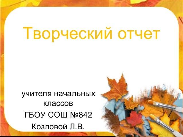 Творческий отчетучителя начальных      классов ГБОУ СОШ №842   Козловой Л.В.