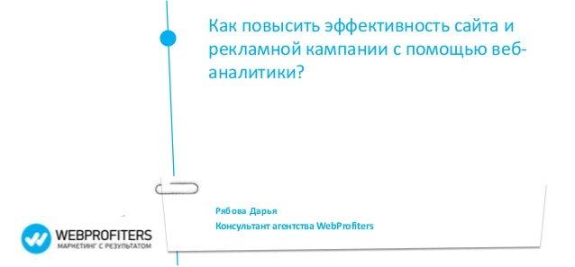 Как повысить эффективность сайта ирекламной кампании с помощью веб-аналитики?Рябова ДарьяКонсультант агентства WebProfiters