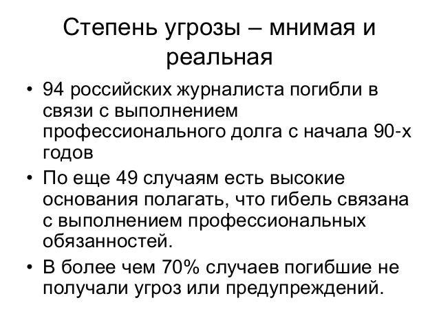 Степень угрозы – мнимая и           реальная• 94 российских журналиста погибли в  связи с выполнением  профессионального д...