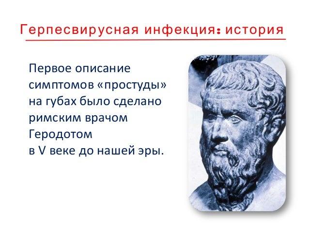:Герпесвирусная инфекция история Первое описание симптомов «простуды» на губах было сделано римским врачом Геродотом в V в...