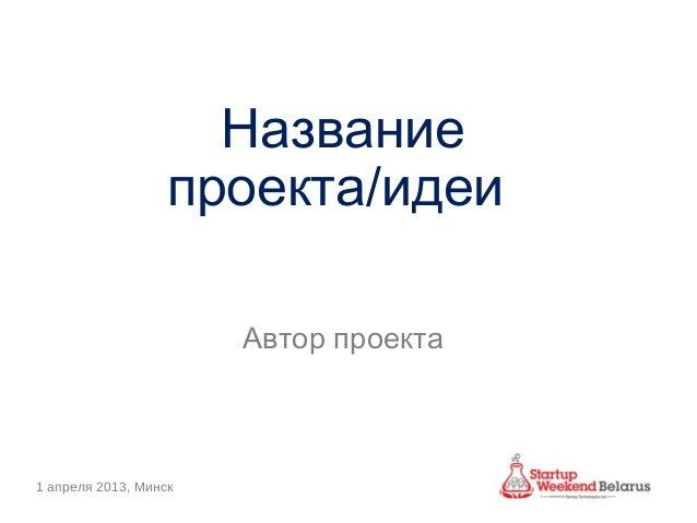 Название                  проекта/идеи                       Автор проекта1 апреля 2013, Минск
