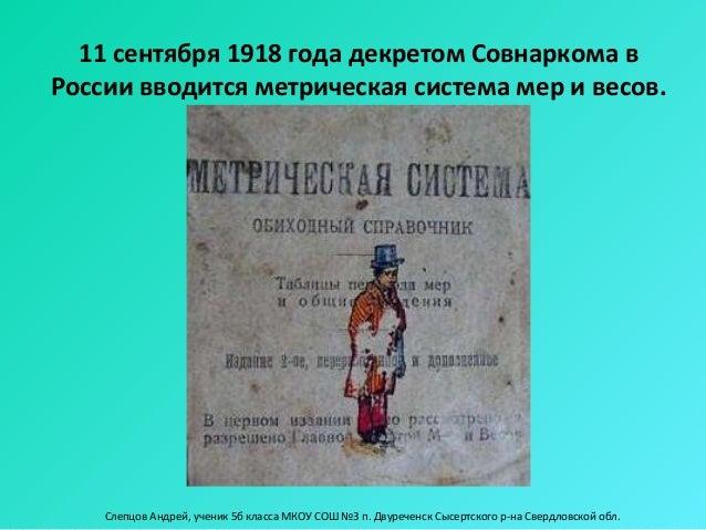 11 сентября 1918 года декретом Совнаркома вРоссии вводится метрическая система мер и весов.    Слепцов Андрей, ученик 5б к...