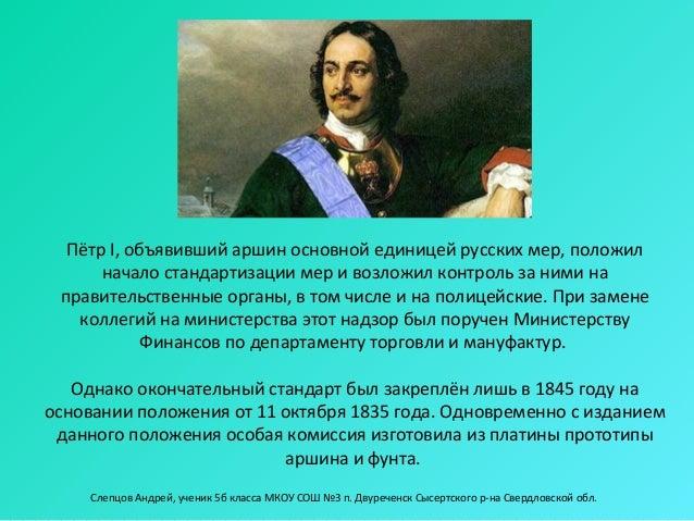 Пётр I, объявивший аршин основной единицей русских мер, положил      начало стандартизации мер и возложил контроль за ними...