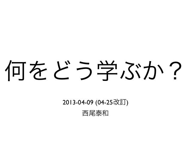 何をどう学ぶか?2013-04-09 (04-25改訂)西尾泰和