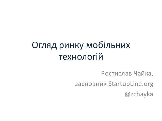 Огляд ринку мобільних      технологій                Ростислав Чайка,         засновник StartupLine.org                   ...