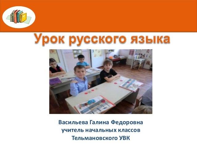 Васильева Галина Федоровна учитель начальных классов    Тельмановского УВК