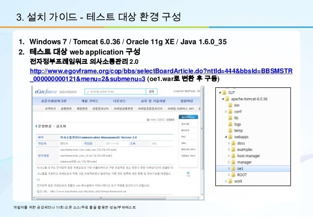 3. 설치 가이드 - 테스트 대상 환경 구성 1. Windows 7 / Tomcat 6.0.36 / Oracle 11g XE / Java 1.6.0_35 2. 테스트 대상 web application 구성     전자정...