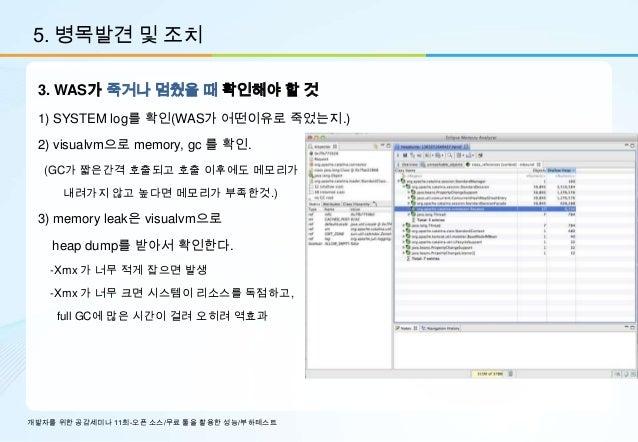 5. 병목발견 및 조치 3. WAS가 죽거나 멈췄을 때 확인해야 할 것 1) SYSTEM log를 확인(WAS가 어떤이유로 죽었는지.) 2) visualvm으로 memory, gc 를 확인.  (GC가 짧은간격 호출되고...