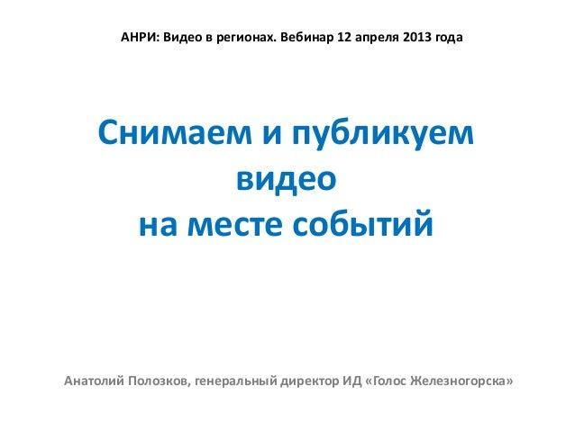 АНРИ: Видео в регионах. Вебинар 12 апреля 2013 года    Снимаем и публикуем           видео      на месте событийАнатолий П...