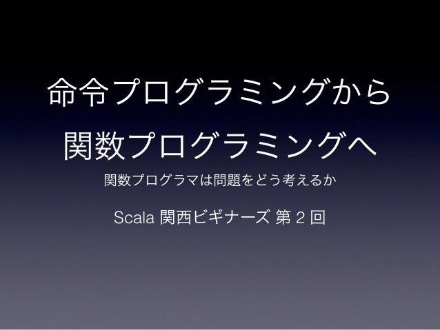 命令プログラミングから関数プログラミングへ 関数プログラマは問題をどう考えるか  Scala 関西ビギナーズ 第 2 回