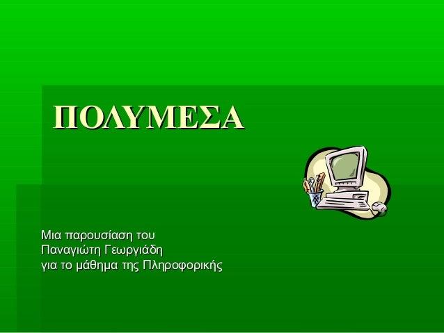 ΠΟΛΥΜΕΣΑΜια παρουσίαση τουΠαναγιώτη Γεωργιάδηγια το μάθημα της Πληροφορικής