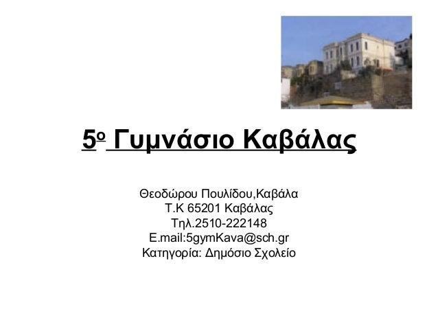 5ο Γυμνάσιο Καβάλας    Θεοδώρου Πουλίδου,Καβάλα        Τ.Κ 65201 Καβάλας         Τηλ.2510-222148     Ε.mail:5gymKava@sch.g...