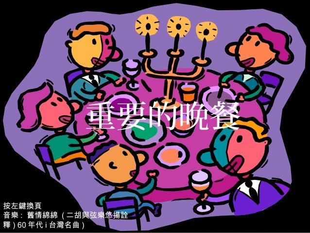 重要的晚餐按左鍵換頁音樂 : 舊情綿綿 ( 二胡與弦樂悠揚詮釋 ) 60 年代 i 台灣名曲 )
