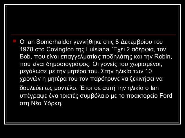    Ο Ian Somerhalder γεννήθηκε στις 8 Δεκεμβρίου του    1978 στο Covington της Luisiana. Έχει 2 αδέρφια, τον    Bob, που ...
