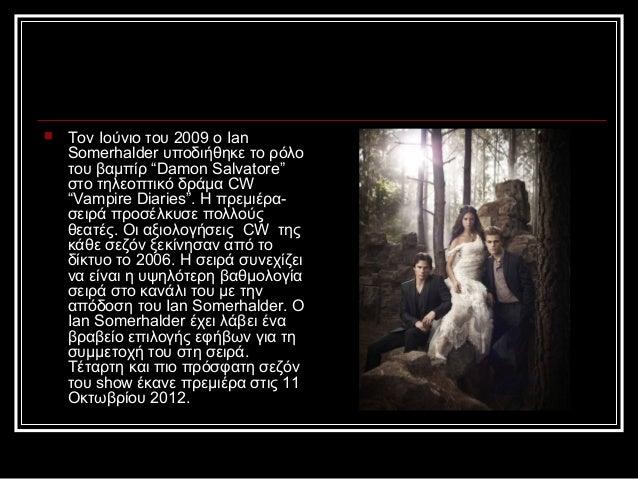 """   Τον Ιούνιο του 2009 o Ian    Somerhalder υποδιήθηκε το ρόλο    του βαμπίρ """"Damon Salvatore""""    στο τηλεοπτικό δράμα CW..."""
