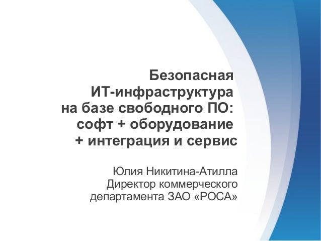 Безопасная    ИТ-инфраструктурана базе свободного ПО:  софт + оборудование  + интеграция и сервис       Юлия Никитина-Атил...