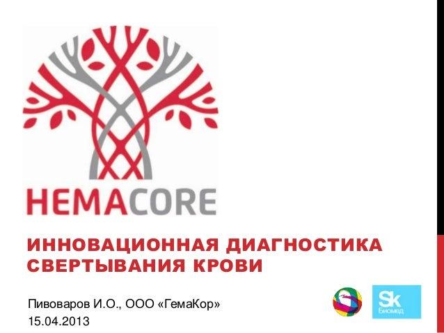 HEMACOREИННОВАЦИОННАЯ ДИАГНОСТИКАСВЕРТЫВАНИЯ КРОВИПивоваров И.О., ООО «ГемаКор»15.04.2013