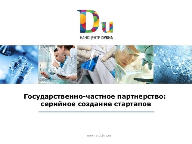 Государственно-частное партнерство:    серийное создание стартапов               www.nc-dubna.ru