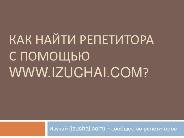 КАК НАЙТИ РЕПЕТИТОРАС ПОМОЩЬЮWWW.IZUCHAI.COM?     Изучай (izuchai.com) – сообщество репетиторов