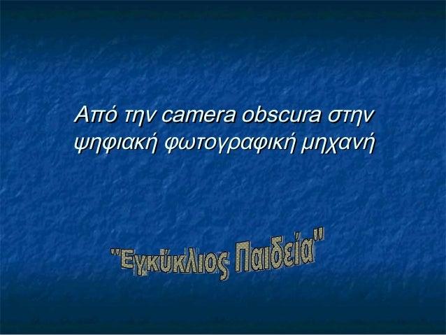Από την camera obscura στηνΑπό την camera obscura στηνψηφιακή φωτογραφική μηχανήψηφιακή φωτογραφική μηχανή