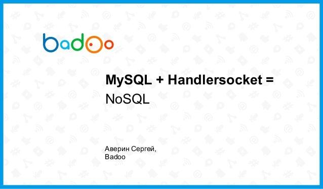 MySQL + Handlersocket =NoSQLАверин Сергей,Badoo