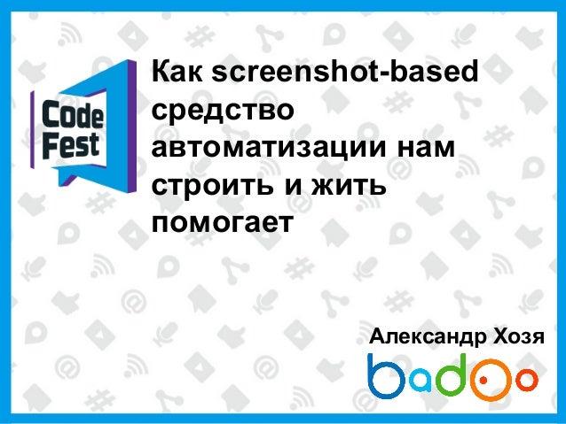 Как screenshot-basedсредствоавтоматизации намстроить и житьпомогаетАлександр Хозя