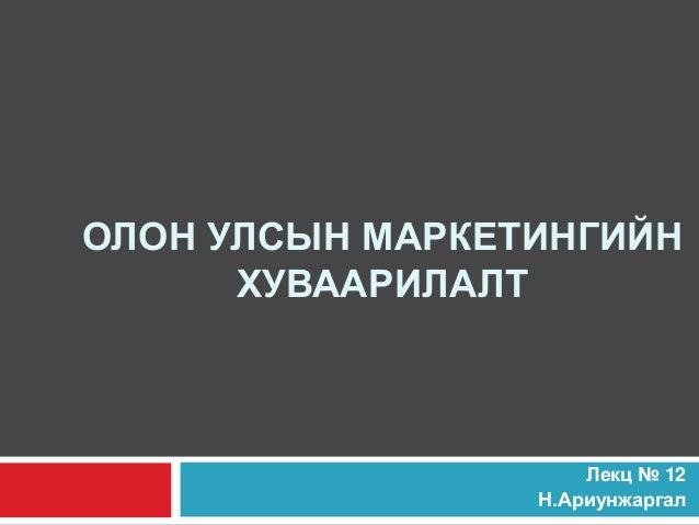 ОЛОН УЛСЫН МАРКЕТИНГИЙНХУВААРИЛАЛТЛекц № 12Н.Ариунжаргал