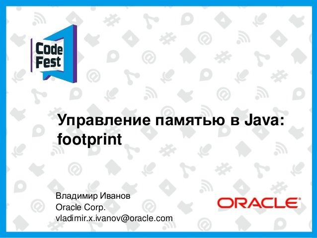 Управление памятью в Java:    footprint    Владимир Иванов    Oracle Corp.    vladimir.x.ivanov@oracle.com1