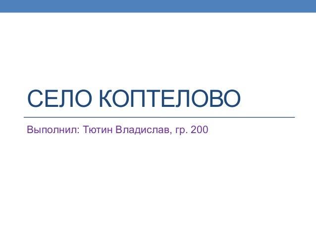 СЕЛО КОПТЕЛОВОВыполнил: Тютин Владислав, гр. 200