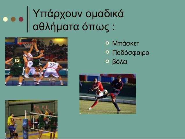 Υπάρχουν ομαδικάαθλήματα όπως : Μπάσκετ Ποδόσφαιρο βόλει