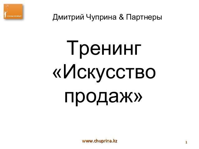 Дмитрий Чуприна & Партнеры Тренинг«Искусство продаж»      www.chuprina.kz        1