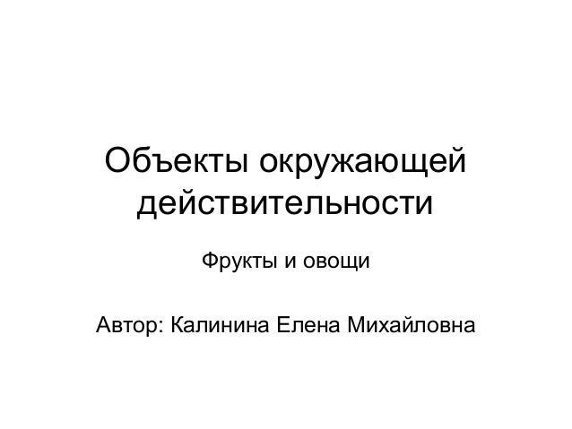 Объекты окружающейдействительностиФрукты и овощиАвтор: Калинина Елена Михайловна