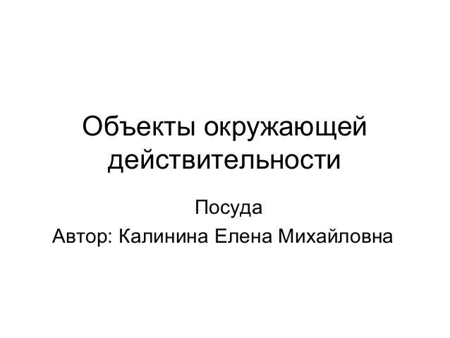 Объекты окружающейдействительностиПосудаАвтор: Калинина Елена Михайловна