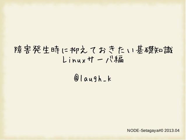 障害発生時に抑えておきたい基礎知識Linuxサーバ編@laugh_kNODE-Setagaya#0 2013.04