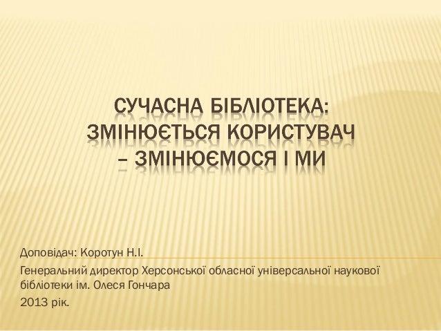 Доповідач: Коротун Н.І.Генеральний директор Херсонської обласної універсальної науковоїбібліотеки ім. Олеся Гончара2013 рік.