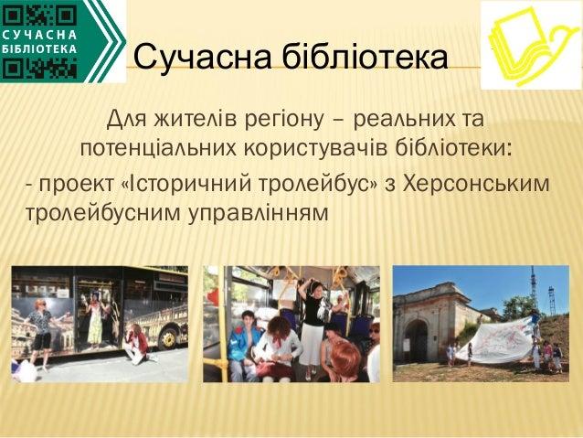 Для жителів регіону – реальних тапотенціальних користувачів бібліотеки:- проект «Історичний тролейбус» з Херсонськимтролей...