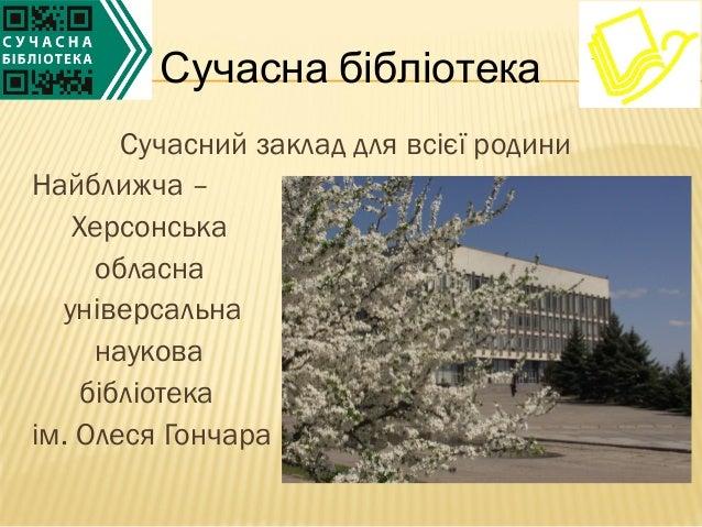 Сучасний заклад для всієї родиниНайближча –Херсонськаобласнауніверсальнанауковабібліотекаім. Олеся ГончараСучасна бібліотека