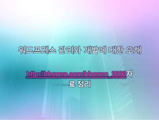 워드프레스 관리와 개발에 대한 오해http://hhomm.com/hhomm_2000자료 정리