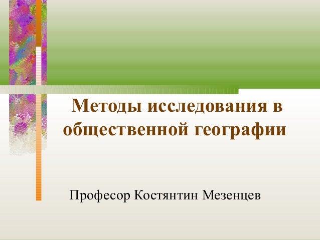 Методы исследования вобщественной географииПрофесор Костянтин Мезенцев